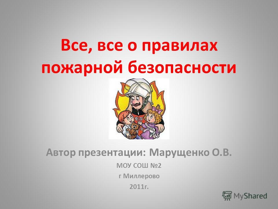 Все, все о правилах пожарной безопасности Автор презентации: Марущенко О.В. МОУ СОШ 2 г Миллерово 2011г.