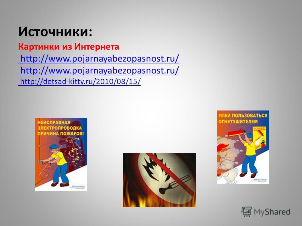 Источники: Картинки из Интернета http://www.pojarnayabezopasnost.ru/ http://www.pojarnayabezopasnost.ru/ http://detsad-kitty.ru/2010/08/15/ http://www.pojarnayabezopasnost.ru/ http://detsad-kitty.ru/2010/08/15/