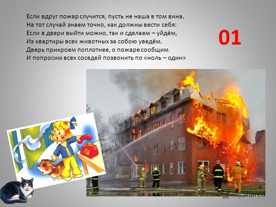 Если вдруг пожар случится, пусть не наша в том вина, На тот случай знаем точно, как должны вести себя: Если в двери выйти можно, так и сделаем – уйдём, Из квартиры всех животных за собою уведём. Дверь прикроем поплотнее, о пожаре сообщим И попросим в