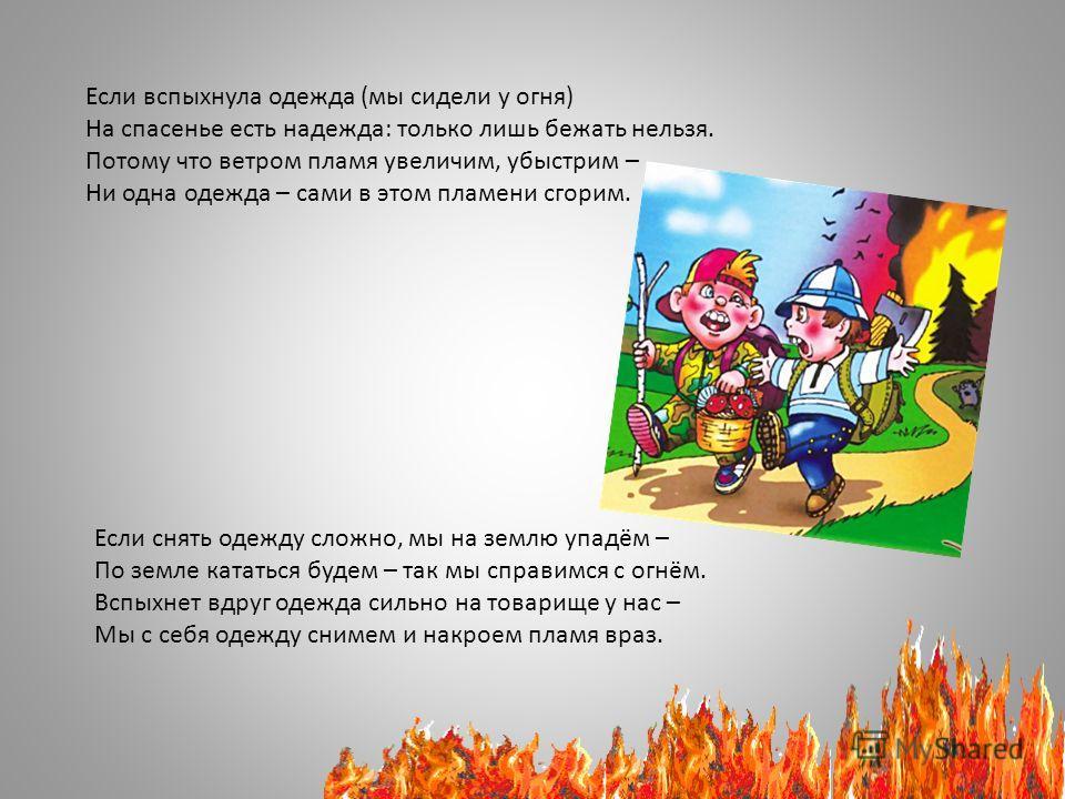 Если вспыхнула одежда (мы сидели у огня) На спасенье есть надежда: только лишь бежать нельзя. Потому что ветром пламя увеличим, убыстрим – Ни одна одежда – сами в этом пламени сгорим. Если снять одежду сложно, мы на землю упадём – По земле кататься б