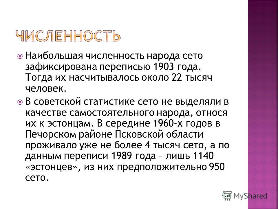 Наибольшая численность народа сето зафиксирована переписью 1903 года. Тогда их насчитывалось около 22 тысяч человек. В советской статистике сето не выделяли в качестве самостоятельного народа, относя их к эстонцам. В середине 1960-х годов в Печорском