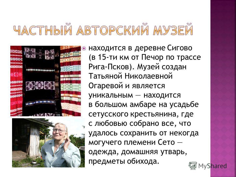 находится в деревне Сигово (в 15-ти км от Печор по трассе Рига-Псков). Музей создан Татьяной Николаевной Огаревой и является уникальным находится в большом амбаре на усадьбе сетусского крестьянина, где с любовью собрано все, что удалось сохранить от