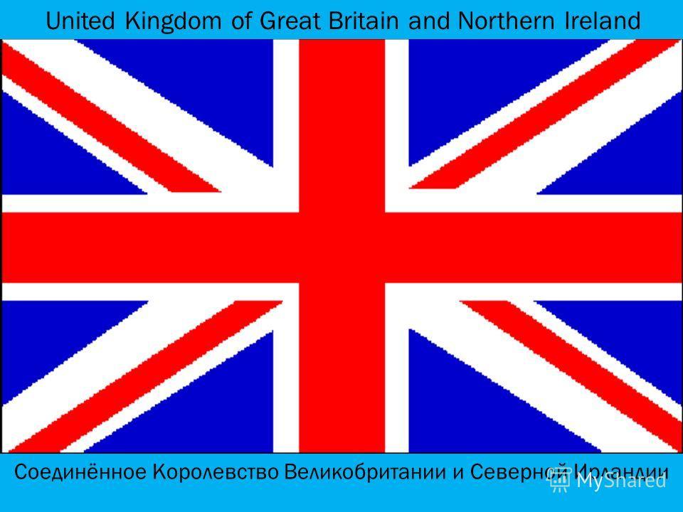 United Kingdom of Great Britain and Northern Ireland Соединённое Королевство Великобритании и Северной Ирландии