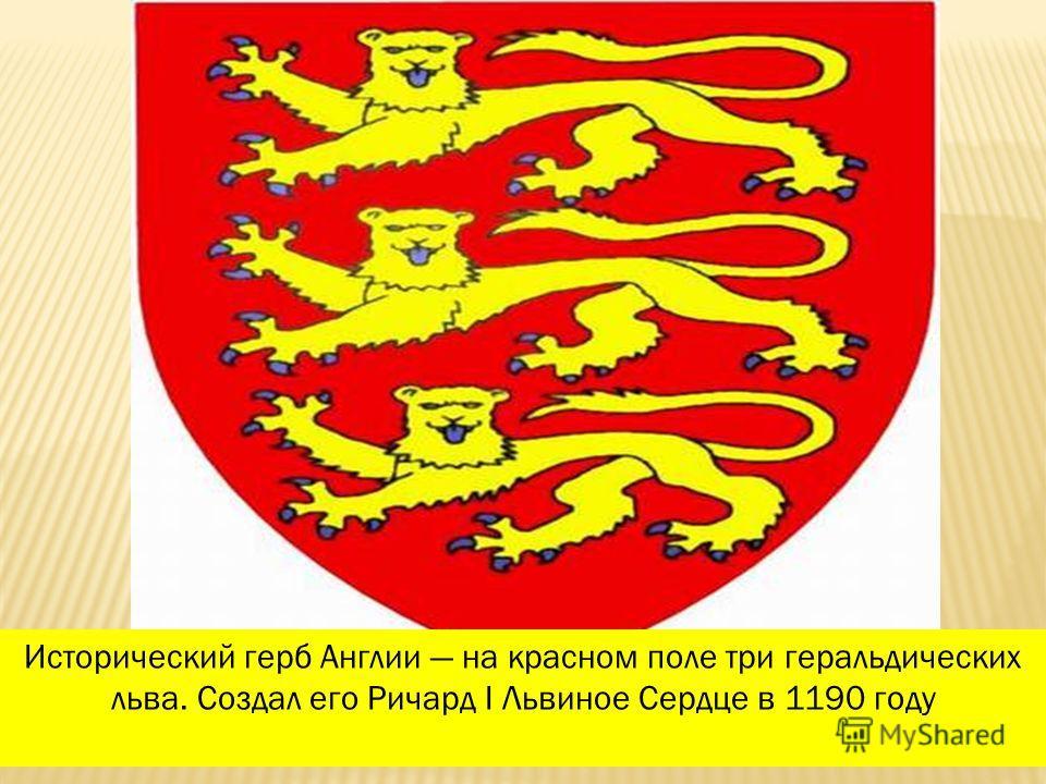 Исторический герб Англии на красном поле три геральдических льва. Создал его Ричард I Львиное Сердце в 1190 году