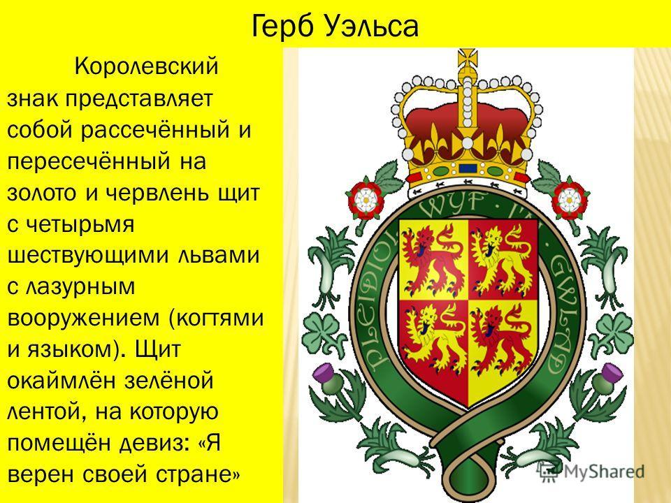 Королевский знак представляет собой рассечённый и пересечённый на золото и червлень щит с четырьмя шествующими львами с лазурным вооружением (когтями и языком). Щит окаймлён зелёной лентой, на которую помещён девиз: «Я верен своей стране» Герб Уэльса