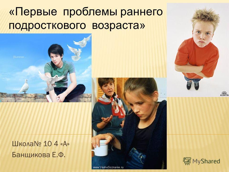 Школа 10 4 «А» Банщикова Е.Ф. «Первые проблемы раннего подросткового возраста»