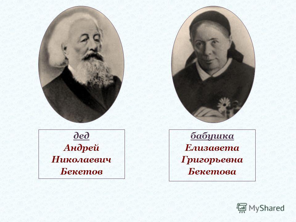 дед Андрей Николаевич Бекетов бабушка Елизавета Григорьевна Бекетова