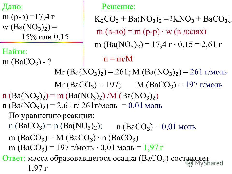 Дано: m (p-p) =17,4 г w (Ba(NO ) ) = 15% или 0,15 K CO + Ba(NO ) = KNO + BaCO Найти: m (BaCO ) - ? Решение: m (в-во) = m (p-p) w (в долях) m (Ba(NO ) ) = 17,4 г 0,15 = 2,61 г n = m/M n (Ba(NO ) ) = m (Ba(NO ) ) /M (Ba(NO ) ) n (Ba(NO ) ) = 2,61 г/ 26