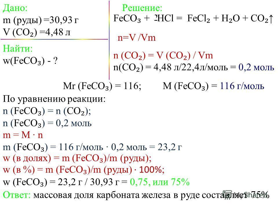 Дано: m (pуды) =30,93 г V (CO ) =4,48 л FeCO + HCl = FeCl + H O + CO Найти: w(FeCO ) - ? Решение: Mr (FeCO ) = 116;M (FeCO ) = 116 г/моль По уравнению реакции: n (FeCO ) = n (СО ); n (FeCO ) = 0,2 моль m = M n m (FeCO ) = 116 г/моль 0,2 моль = 23,2 г
