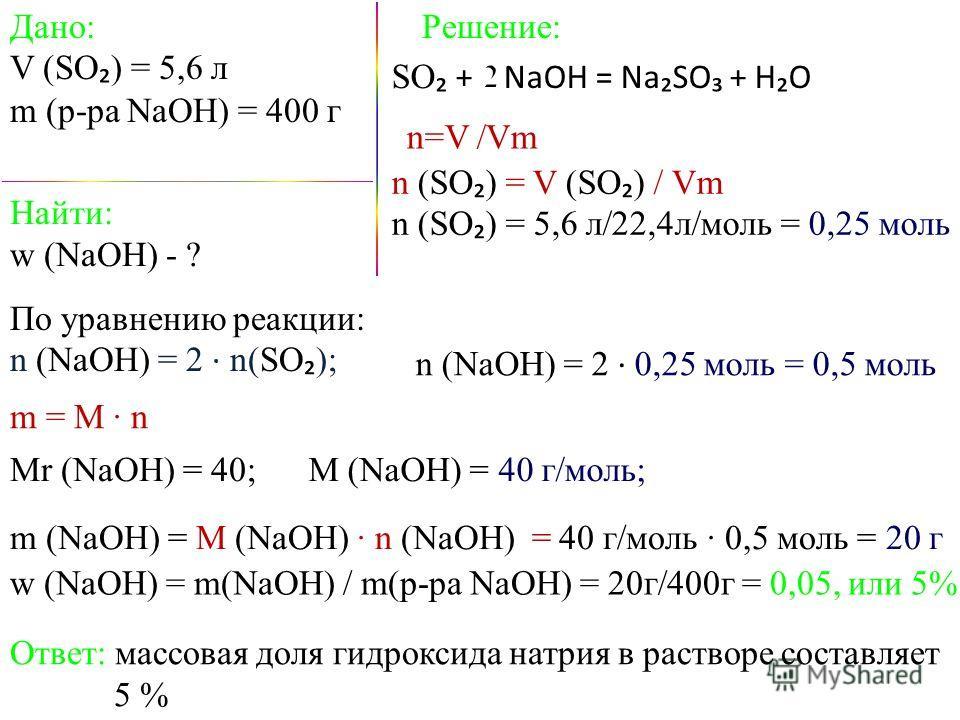 Дано: V (SO ) = 5,6 л m (р-ра NaOH) = 400 г SO + NaOH = NaSO + HO Найти: w (NaOH) - ? Решение: w (NaOH) = m(NaOH) / m(р-ра NaOH) = 20г/400г = 0,05, или 5% m = M n По уравнению реакции: n (NaOH) = 2 n(SO ); n (NaOH) = 2 0,25 моль = 0,5 моль Ответ: мас