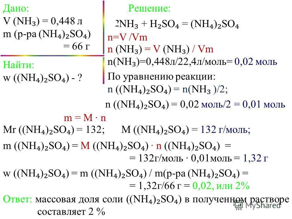 Дано: V (NH ) = 0,448 л m (р-ра (NH ) SO ) = 66 г NH + H SO = (NH ) SO Найти: w ((NH ) SO ) - ? Решение: w ((NH ) SO ) = m ((NH ) SO ) / m(р-ра (NH ) SO ) = = 1,32г/66 г = 0,02, или 2% m = M n По уравнению реакции: n ((NH ) SO ) = n(NH )/2; n ((NH )