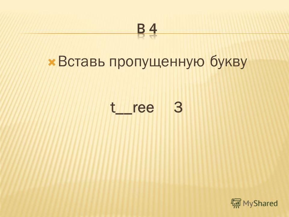 Вставь пропущенную букву t__ree 3