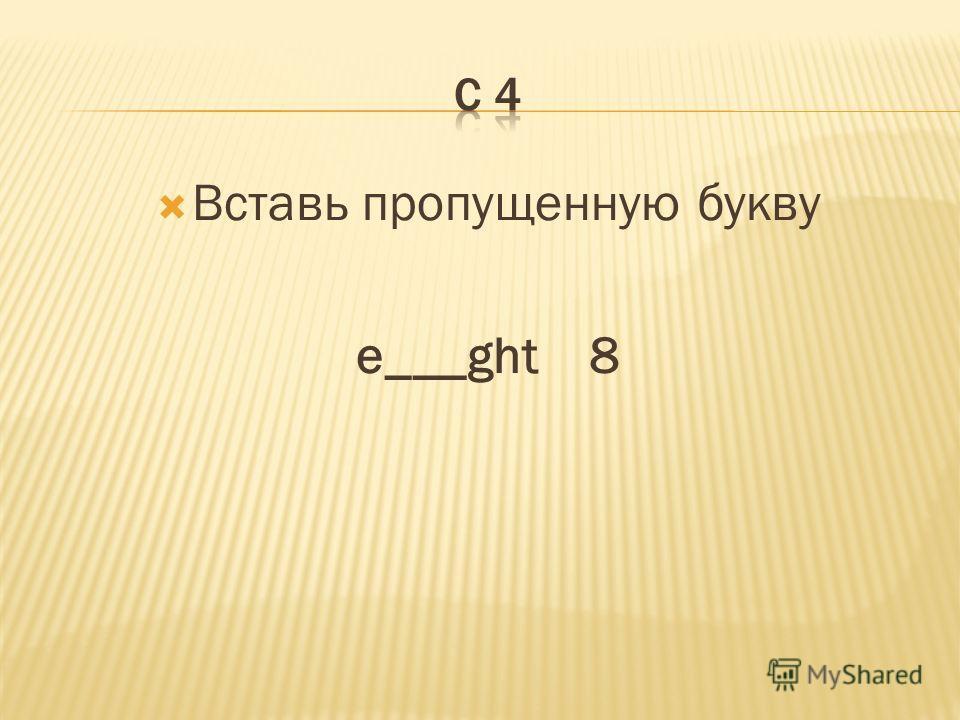 Вставь пропущенную букву e___ght 8