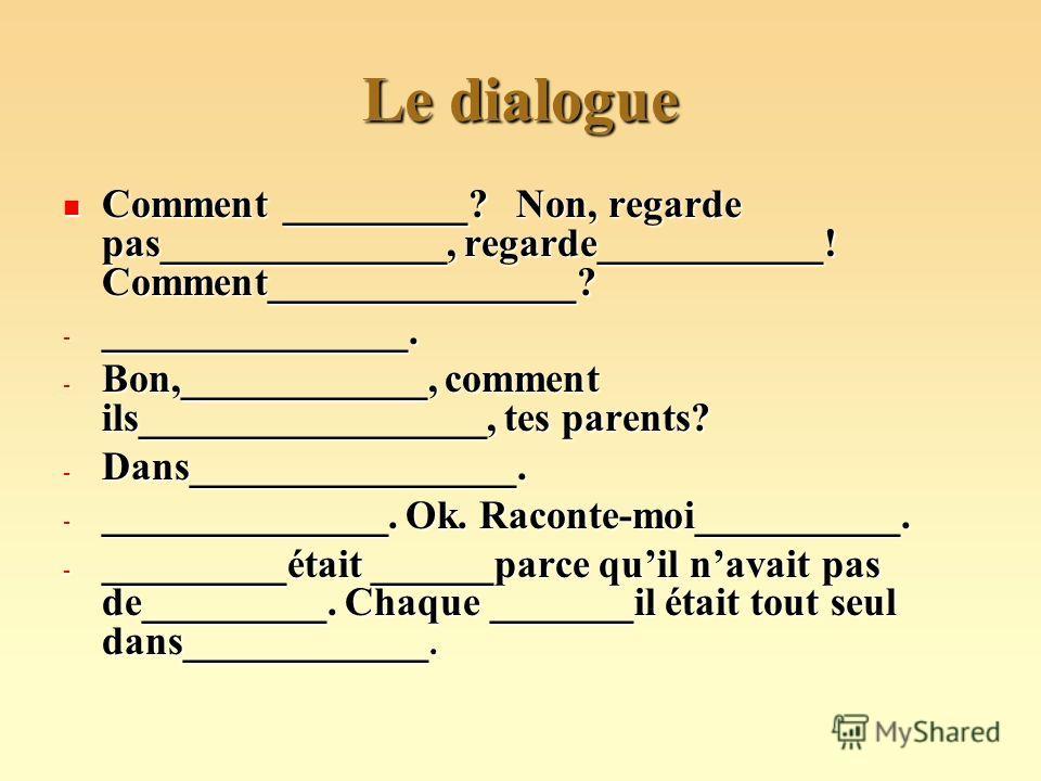 Le dialogue Comment _________? Non, regarde pas______________, regarde___________! Comment_______________? Comment _________? Non, regarde pas______________, regarde___________! Comment_______________? - _______________. - Bon,____________, comment i