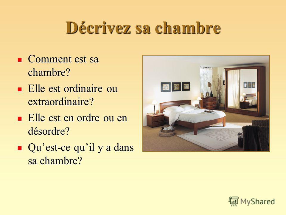 Décrivez sa chambre Comment est sa chambre? Comment est sa chambre? Elle est ordinaire ou extraordinaire? Elle est ordinaire ou extraordinaire? Elle est en ordre ou en désordre? Elle est en ordre ou en désordre? Quest-ce quil y a dans sa chambre? Que