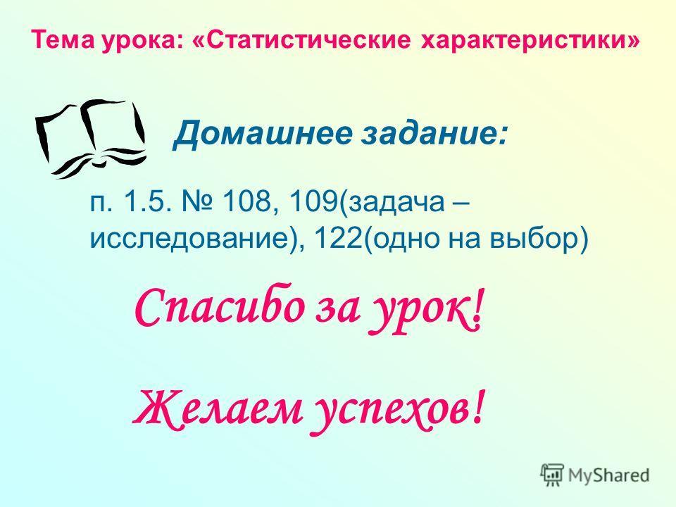Тема урока: «Статистические характеристики» Домашнее задание: Спасибо за урок! Желаем успехов! п. 1.5. 108, 109(задача – исследование), 122(одно на выбор)