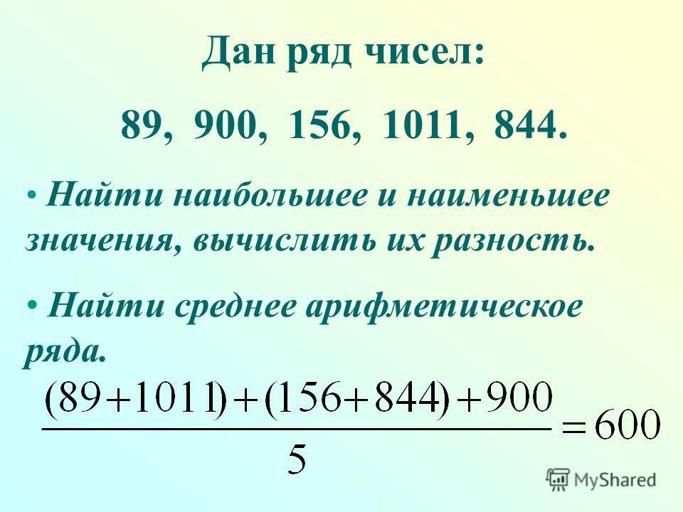 Дан ряд чисел: 89, 900, 156, 1011, 844. Найти наибольшее и наименьшее значения, вычислить их разность. Найти среднее арифметическое ряда.