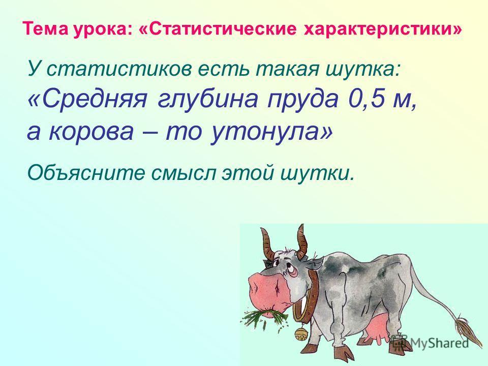 У статистиков есть такая шутка: «Средняя глубина пруда 0,5 м, а корова – то утонула» Объясните смысл этой шутки. Тема урока: «Статистические характеристики»