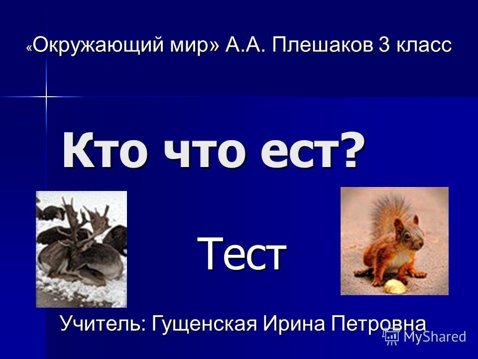 Кто что ест? Тест Тест « Окружающий мир» А.А. Плешаков 3 класс Учитель: Гущенская Ирина Петровна