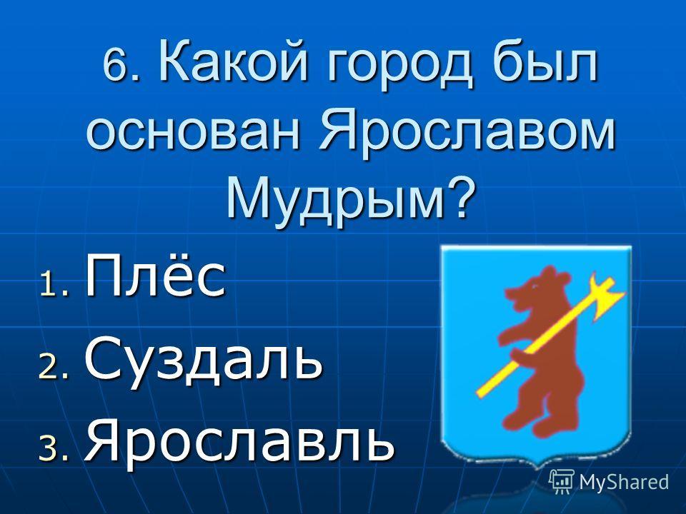 6. Какой город был основан Ярославом Мудрым? 1. П лёс 2. С уздаль 3. Я рославль