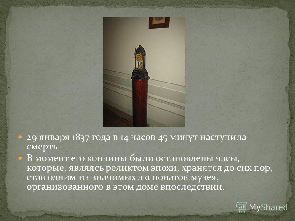 29 января 1837 года в 14 часов 45 минут наступила смерть. В момент его кончины были остановлены часы, которые, являясь реликтом эпохи, хранятся до сих пор, став одним из значимых экспонатов музея, организованного в этом доме впоследствии.