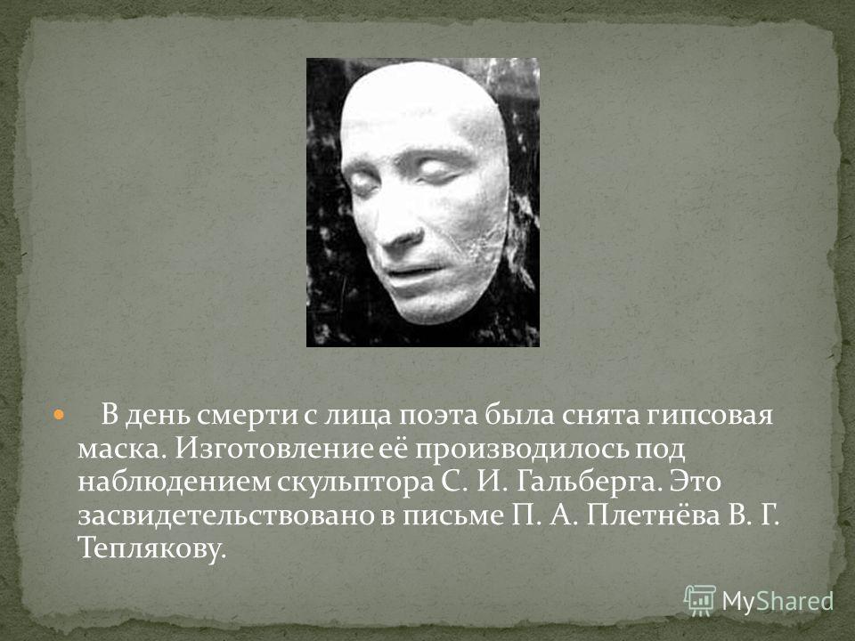 В день смерти с лица поэта была снята гипсовая маска. Изготовление её производилось под наблюдением скульптора С. И. Гальберга. Это засвидетельствовано в письме П. А. Плетнёва В. Г. Теплякову.