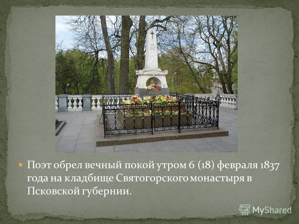 Поэт обрел вечный покой утром 6 (18) февраля 1837 года на кладбище Святогорского монастыря в Псковской губернии.