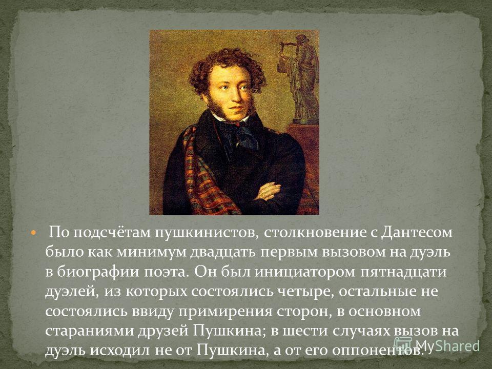 По подсчётам пушкинистов, столкновение с Дантесом было как минимум двадцать первым вызовом на дуэль в биографии поэта. Он был инициатором пятнадцати дуэлей, из которых состоялись четыре, остальные не состоялись ввиду примирения сторон, в основном ста