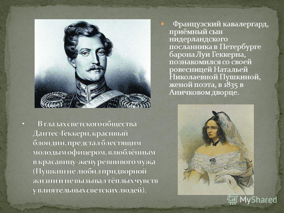 Французский кавалергард, приёмный сын нидерландского посланника в Петербурге барона Луи Геккерна, познакомился со своей ровесницей Натальей Николаевной Пушкиной, женой поэта, в 1835 в Аничковом дворце.