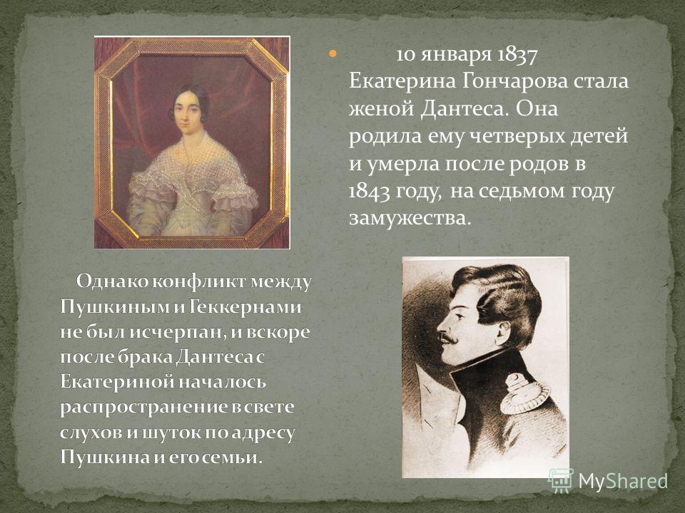 10 января 1837 Екатерина Гончарова стала женой Дантеса. Она родила ему четверых детей и умерла после родов в 1843 году, на седьмом году замужества.