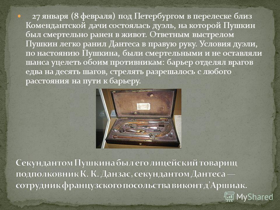 27 января (8 февраля) под Петербургом в перелеске близ Комендантской дачи состоялась дуэль, на которой Пушкин был смертельно ранен в живот. Ответным выстрелом Пушкин легко ранил Дантеса в правую руку. Условия дуэли, по настоянию Пушкина, были смертел