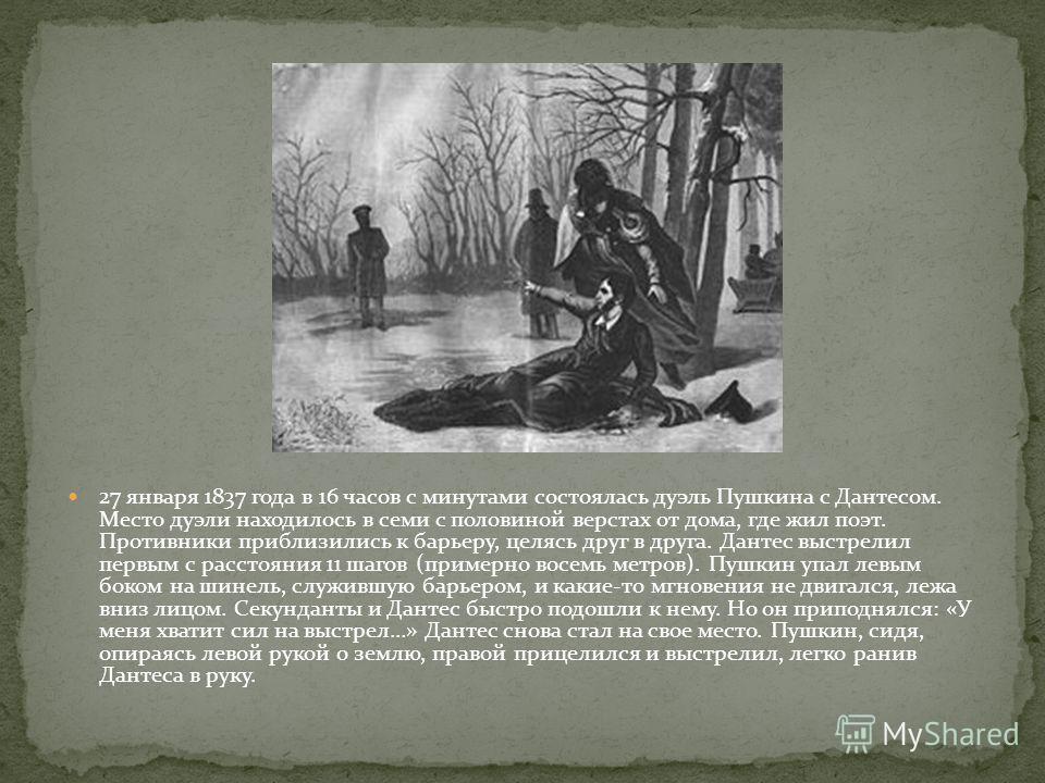 27 января 1837 года в 16 часов с минутами состоялась дуэль Пушкина с Дантесом. Место дуэли находилось в семи с половиной верстах от дома, где жил поэт. Противники приблизились к барьеру, целясь друг в друга. Дантес выстрелил первым с расстояния 11 ша