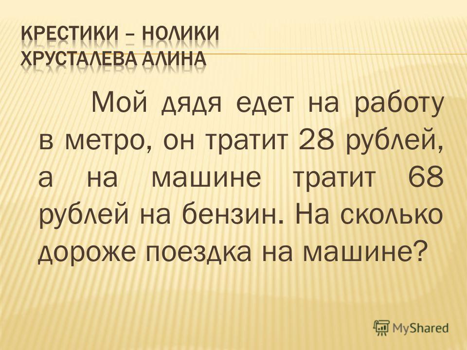 Мой дядя едет на работу в метро, он тратит 28 рублей, а на машине тратит 68 рублей на бензин. На сколько дороже поездка на машине?