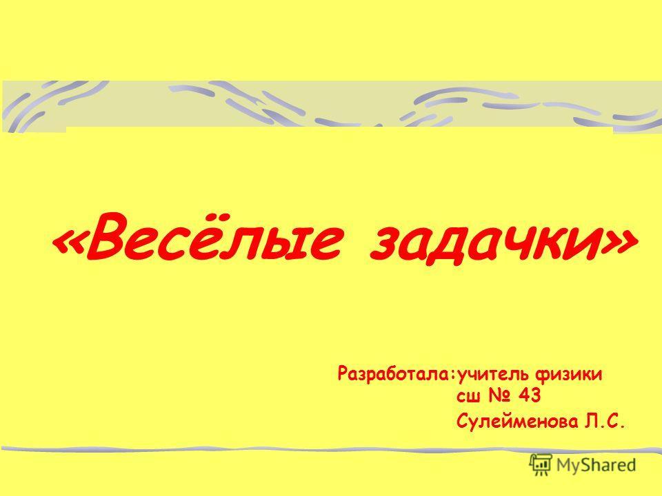 « Весёлые задачки » Разработала:учитель физики сш 43 Сулейменова Л.С.