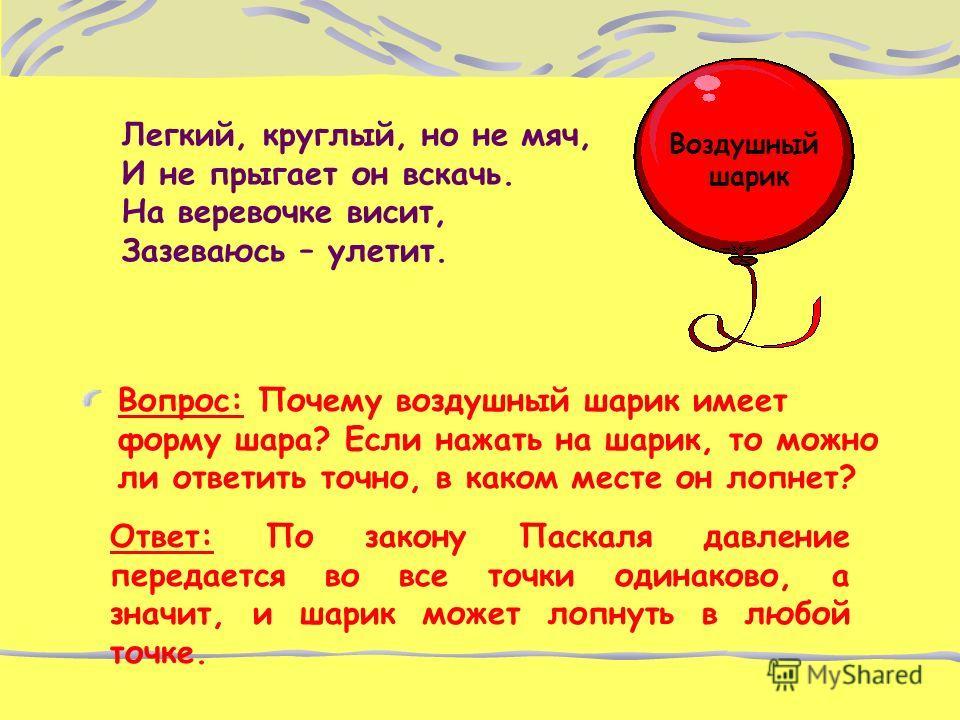 Легкий, круглый, но не мяч, И не прыгает он вскачь. На веревочке висит, Зазеваюсь – улетит. Вопрос: Почему воздушный шарик имеет форму шара? Если нажать на шарик, то можно ли ответить точно, в каком месте он лопнет? Воздушный шарик Ответ: По закону П