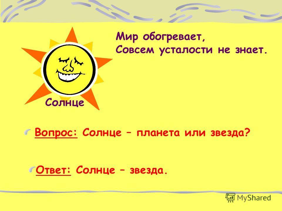 Мир обогревает, Совсем усталости не знает. Вопрос: Солнце – планета или звезда? Солнце Ответ: Солнце – звезда.