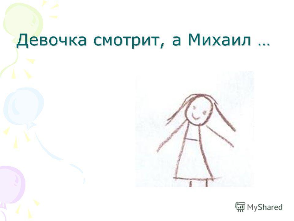 Девочка смотрит, а Михаил …
