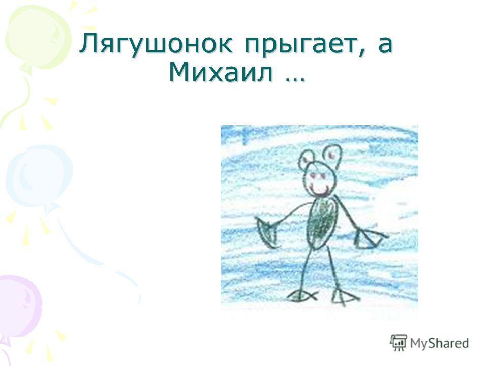Лягушонок прыгает, а Михаил …