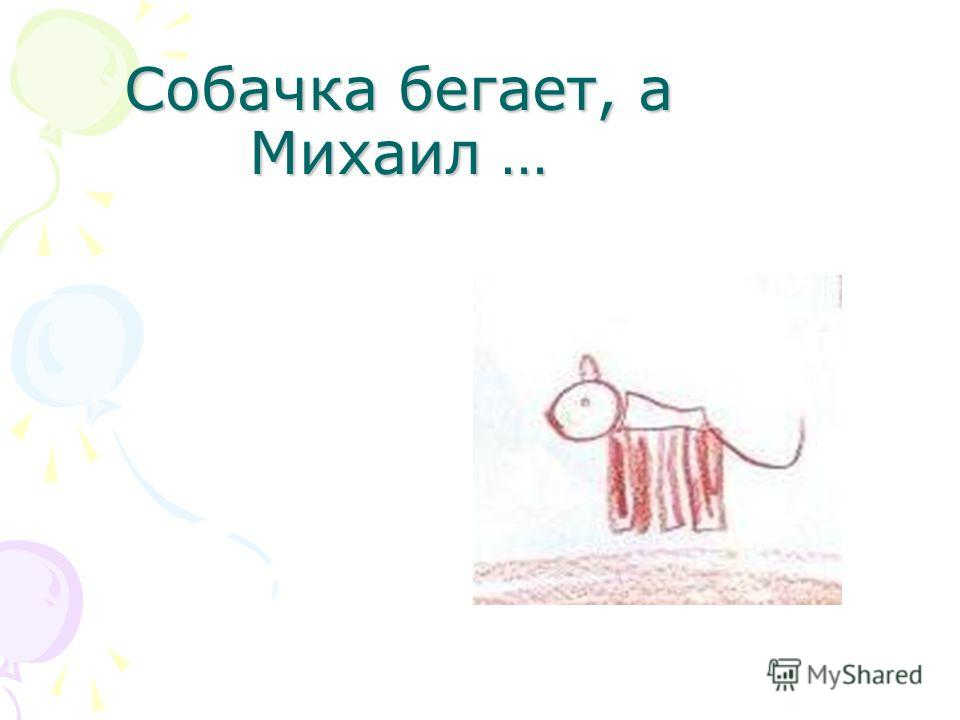 Собачка бегает, а Михаил …