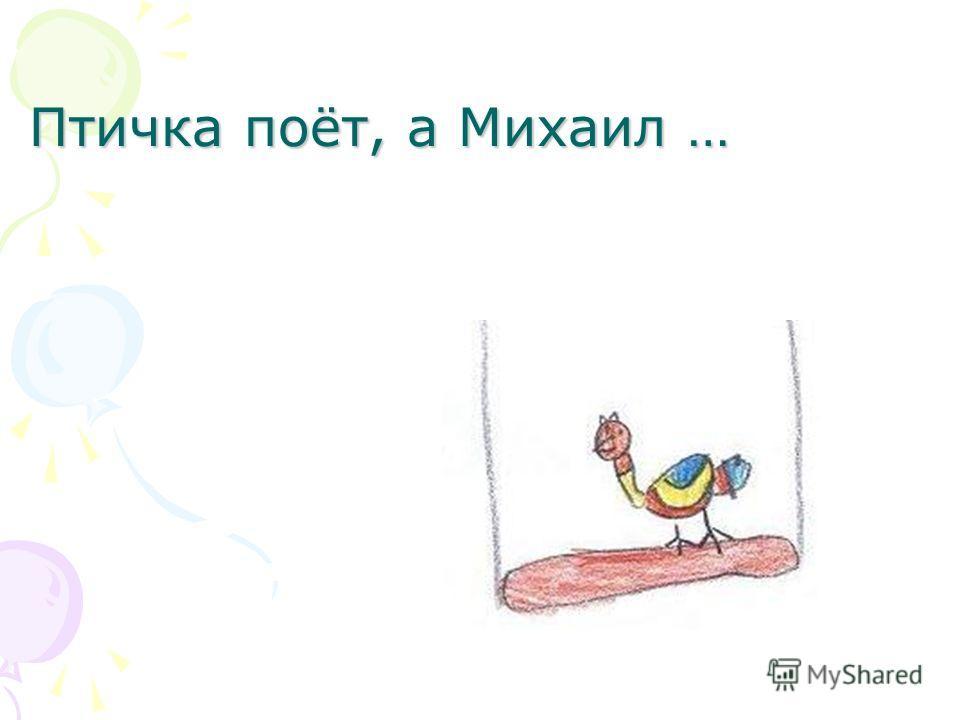 Птичка поёт, а Михаил …