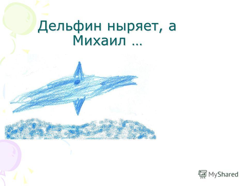 Дельфин ныряет, а Михаил …