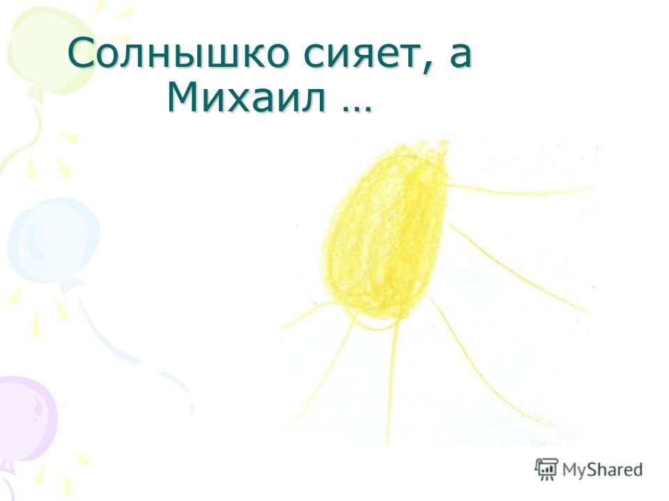 Солнышко сияет, а Михаил …