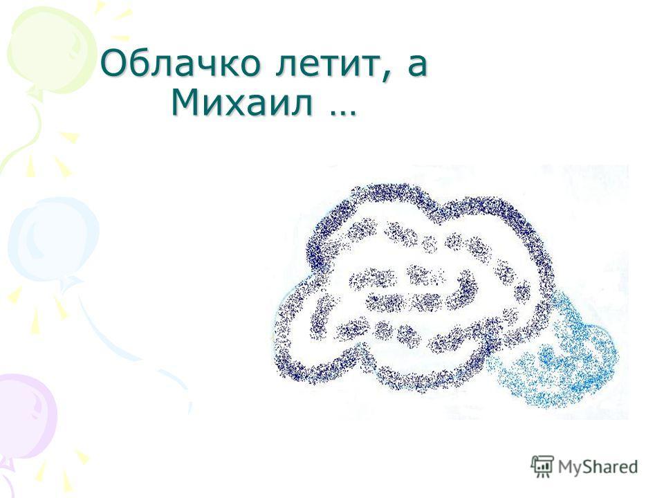 Облачко летит, а Михаил …