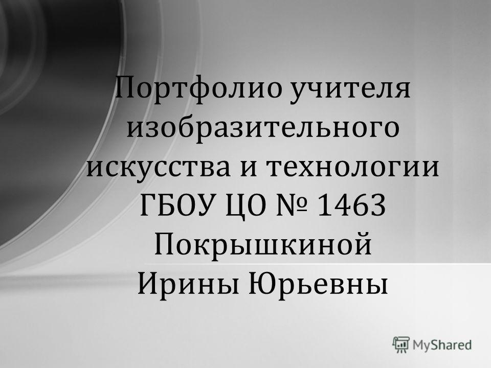 Портфолио учителя изобразительного искусства и технологии ГБОУ ЦО 1463 Покрышкиной Ирины Юрьевны