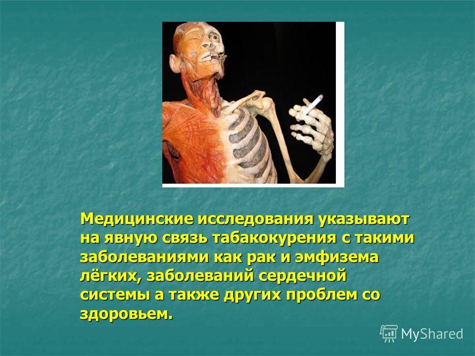 Медицинские исследования указывают на явную связь табакокурения с такими заболеваниями как рак и эмфизема лёгких, заболеваний сердечной системы а также других проблем со здоровьем.
