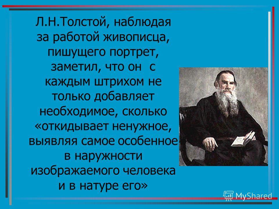 Л.Н.Толстой, наблюдая за работой живописца, пишущего портрет, заметил, что он с каждым штрихом не только добавляет необходимое, сколько «откидывает ненужное, выявляя самое особенное в наружности изображаемого человека и в натуре его»