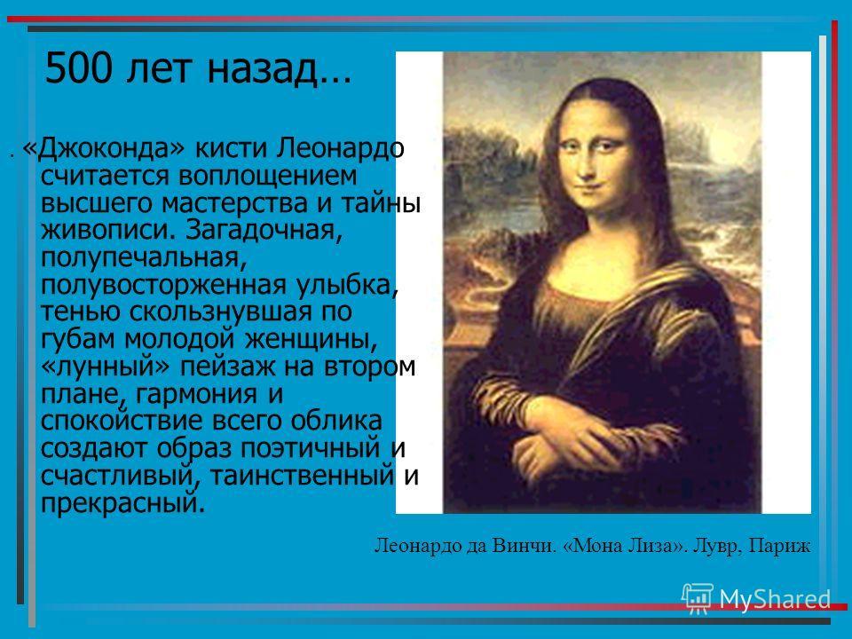 500 лет назад… Леонардо да Винчи. «Мона Лиза». Лувр, Париж. «Джоконда» кисти Леонардо считается воплощением высшего мастерства и тайны живописи. Загадочная, полупечальная, полувосторженная улыбка, тенью скользнувшая по губам молодой женщины, «лунный»