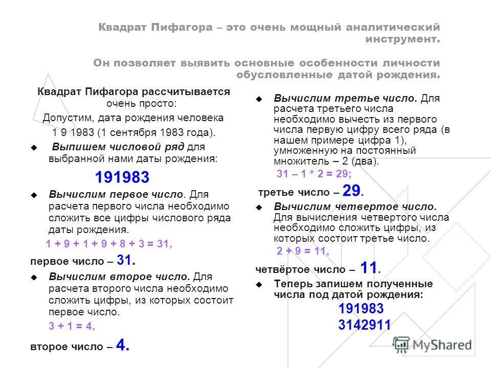 Квадрат Пифагора – это очень мощный аналитический инструмент. Он позволяет выявить основные особенности личности обусловленные датой рождения. Квадрат Пифагора рассчитывается очень просто: Допустим, дата рождения человека 1 9 1983 (1 сентября 1983 го