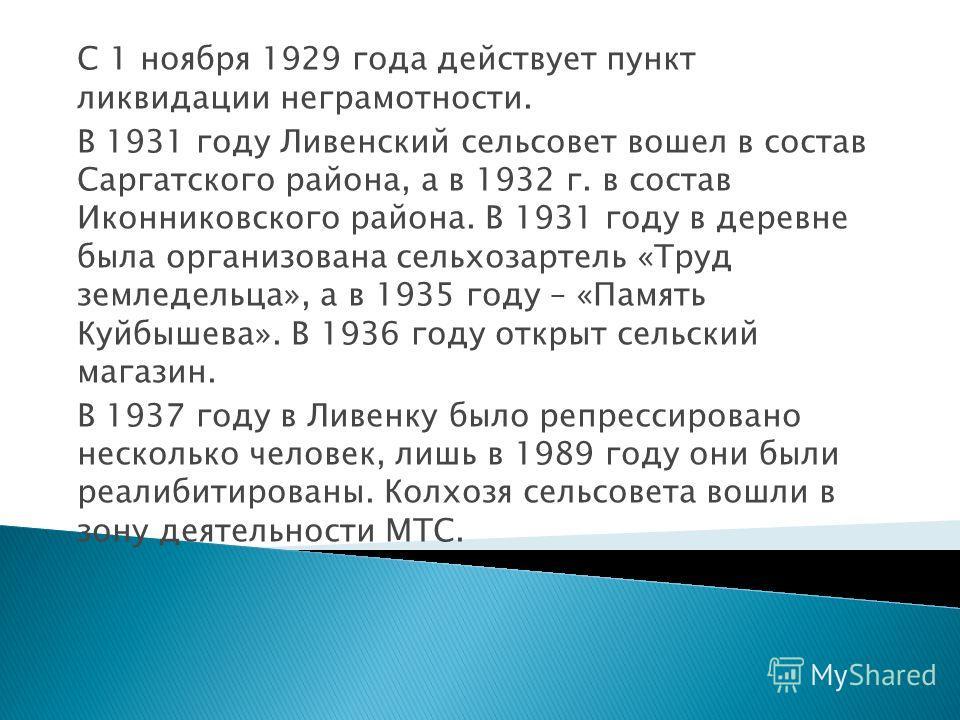 С 1 ноября 1929 года действует пункт ликвидации неграмотности. В 1931 году Ливенский сельсовет вошел в состав Саргатского района, а в 1932 г. в состав Иконниковского района. В 1931 году в деревне была организована сельхозартель «Труд земледельца», а