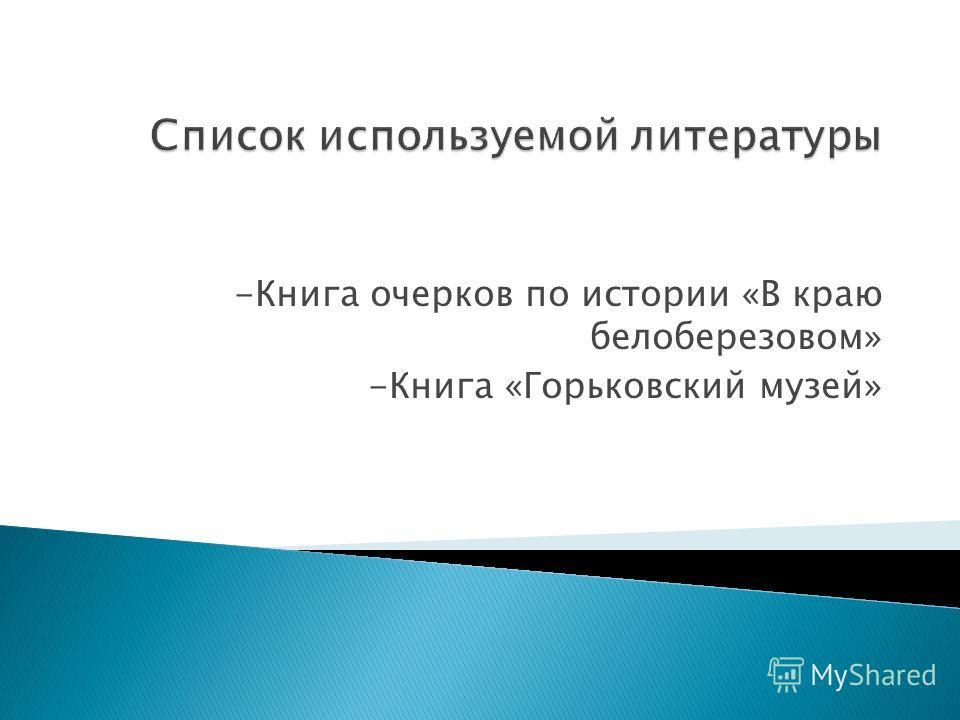 -Книга очерков по истории «В краю белоберезовом» -Книга «Горьковский музей»